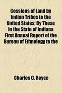 Cessions of Land by Indian Tribes to the United States; By Those in the State of Indiana First Annual Report of the Bureau of Ethnology to the - Royce, Charles C.