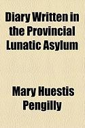 Diary Written in the Provincial Lunatic Asylum - Pengilly, Mary Huestis