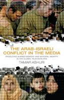 The Arab-Israeli Conflict in the Media: Producing Shared Memory and National Identity in the Global Television Era - Ashuri, Tamar