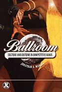 Ballroom: Culture and Costume in Competitive Dance - Marion, Jonathan S.