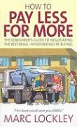How to Pay Less for More: The Consumer's Guide to Negotiating the Best Deals-Whatever Your're Buying - Lockley, Marc