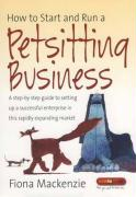 How to Start and Run a Petsitting Business: A Step-By Step Guide to Setting Up a Successful Enterprise in This Rapidly Expanding Market - MacKenzie, Fiona