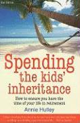 Spending the Kid's Inheritance: How to Ensure You Have the Time of Your Life in Retirement - Hulley, Annie