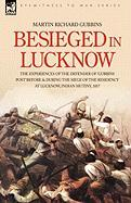 Besieged in Lucknow - The Experiences of the Defender of 'Gubbins Post' Before and During the Seige of the Residency at Lucknow, Indian Mutiny 1857 - Gubbins, Martin Richard