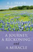 A Journey, a Reckoning, and a Miracle - Fraser, K. J.