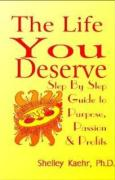 The Life You Deserve: Step by Step Guide to Passion, Purpose & Profits - Kaehr, Shelley