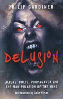 Delusion: Aliens, Cults, Propaganda and the Manipulation of the Mind - Gardiner, Philip