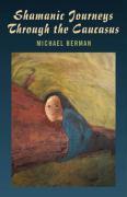 Shamanic Journeys Through the Caucasus - Berman, Michael