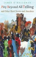 Pity Beyond All Telling: And Other Short Stories and Anecdotes - O'Halloran, James