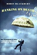 Banking on Death: Or, Investing in Life: The History and Future of Pensions - Blackburn, Robin