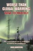 Worse Than Global Warming: Wave Technology: The Imminent Threat to Civilization as Told by the Prophecies - Anderson, Nina