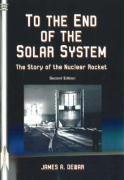 To the End of the Solar System: The Story of the Nuclear Rocket - Dewar, James A.