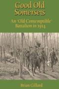 Good Old Somersets: An 'Old Contemptible' Battalion in 1914 - Gillard, Brian