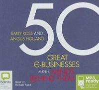 50 Great E-Businesses and the Minds Behind Them - Ross, Emily; Holland, Angus