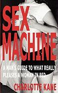 Sex Machine: A Man's Guide to What Really Pleases a Woman in Bed - Kane, Charlotte