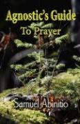 The Agnostic's Guide to Prayer - Abinitio, Samuel