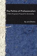 The Politics of Professionalism: A Retro-Progressive Proposal for Librarianship - Dilevko, Juris