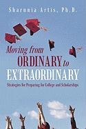 Moving from Ordinary to Extraordinary: Strategies for Preparing for College and Scholarships - Artis Ph. D. , Sharnnia