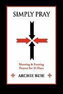 Simply Pray: Morning & Evening Prayers for 31 Days - Buie, Archie