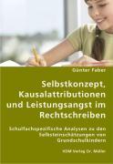 Selbstkonzept, Kausalattributionen und Leistungsangst im Rechtschreiben - Faber, Günter