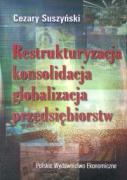Restrukturyzacja konsolidacja globalizacja przedsiebiorstw - Suszynski, Cezary