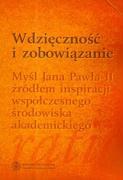 Wdziecznosc i zobowiazanie Mysl Jana Pawla II zrodlem inspiracji wspolczesnego srodowiska akademickiego
