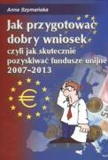 Jak przygotowac dobry wniosek czyli jak skutecznie pozyskiwac fundusze unijne 2007 - 2013 - Szymanska, Anna