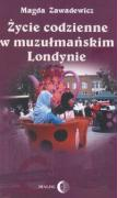 Zycie codzienne w muzulmanskim Londynie - Zawadewicz, Magda