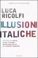 Illusioni italiche. Capire il paese in cui viviamo senza dar retta ai luoghi comuni - Ricolfi, Luca