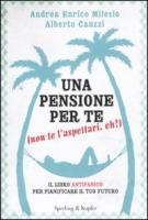 Una pensione per te (non te l'aspettavi, eh?). Il libro antipanico per pianificare il tuo futuro - Cauzzi, Alberto; Milesio, Andrea E.