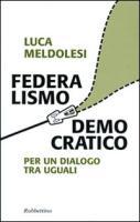 Federalismo democratico. Per un dialogo tra eguali - Meldolesi, Luca