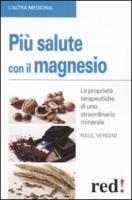 Più salute con il magnesio. Le proprietà terapeutiche di uno straordinario minerale - Vergini, Raul