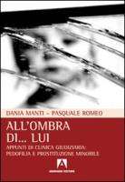 All'ombra di... lui. Appunti di clinica giudiziaria: pedofilia e prostituzione minorile - Manti, Dania; Romeo, Pasquale