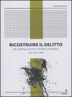 Ricostruire il delitto. Dal sopralluogo al profilo criminale - Carillo, Biagio F.