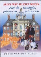 Alles wat je wilt weten over de koningin, prinsen en prinsessen / druk 2 - Vorst, P. van der