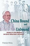 China Bound and Unbound: History in the Making - An Early Returnee's Account - Wong, Frances