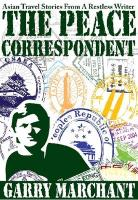 The Peace Correspondent: Asian Travel Stories from a Restless Writer - Marchant, Garry
