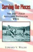 Serving the Pieces: The 242nd Field Artillery Battalion WWII - Walsh, Edward V.