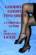 Goodbye Goody Two Shoes - A Corporate Satire - Lenzi, Maryann F.