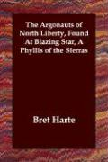 The Argonauts of North Liberty, Found at Blazing Star, a Phyllis of the Sierras - Harte, Bret