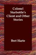 Colonel Starbottle's Client and Other Stories - Harte, Bret