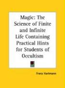 Magic: The Science of Finite and Infinite Life Containing Practical Hints for Students of Occultism - Hartmann, Franz