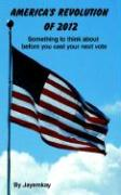 America's Revolution of 2012: Something to Think about Before You Cast Your Next Vote - Jayemkay