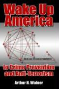Wake Up America to Crime Prevention and Anti-Terrorism - Walner, Arthur H.