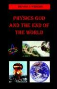 Physics God and the End of the World - Wright, Dennis A.
